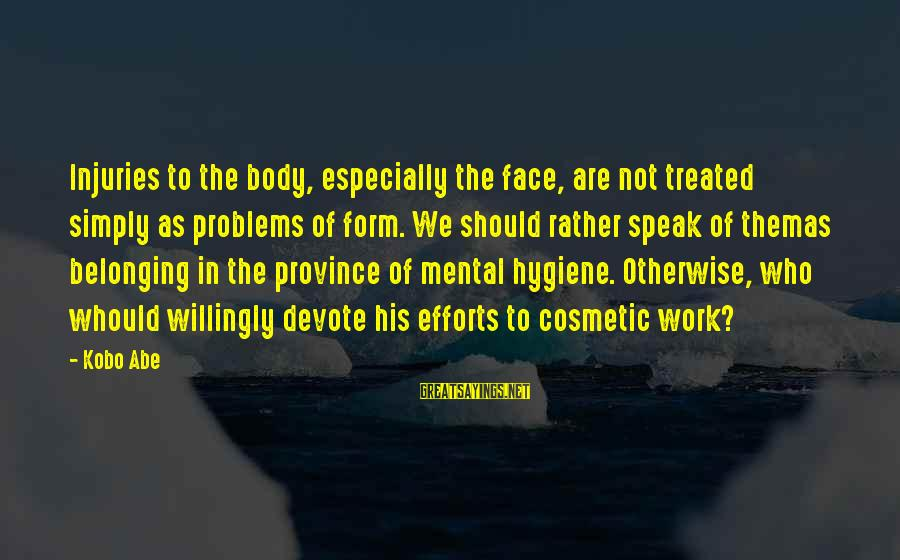 Mental Problems Sayings By Kobo Abe: Injuries to the body, especially the face, are not treated simply as problems of form.