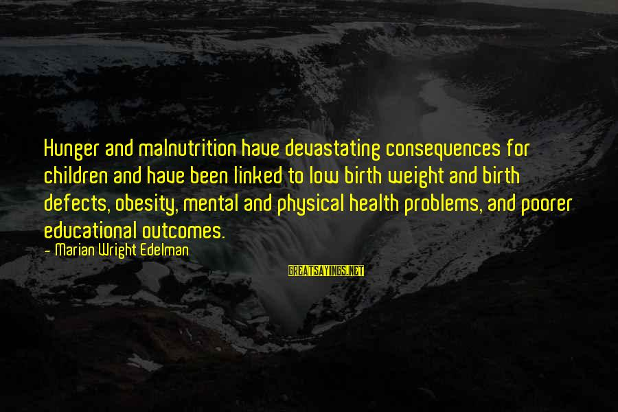 Mental Problems Sayings By Marian Wright Edelman: Hunger and malnutrition have devastating consequences for children and have been linked to low birth