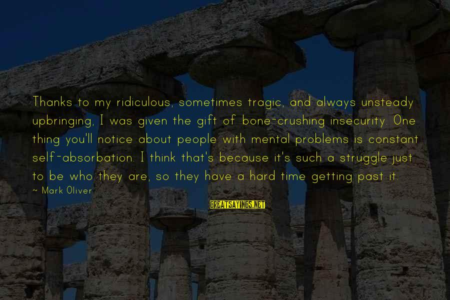 Mental Problems Sayings By Mark Oliver: Thanks to my ridiculous, sometimes tragic, and always unsteady upbringing, I was given the gift
