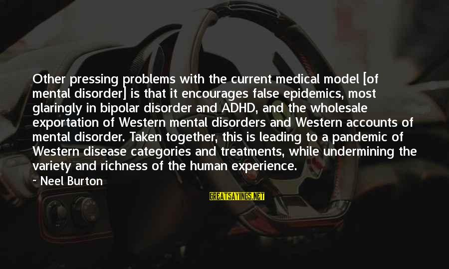 Mental Problems Sayings By Neel Burton: Other pressing problems with the current medical model [of mental disorder] is that it encourages