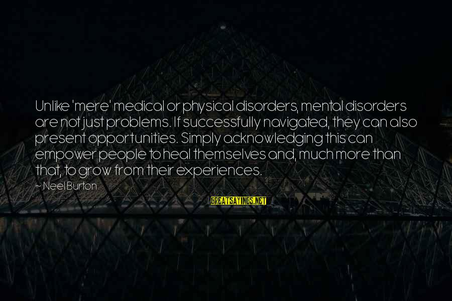 Mental Problems Sayings By Neel Burton: Unlike 'mere' medical or physical disorders, mental disorders are not just problems. If successfully navigated,