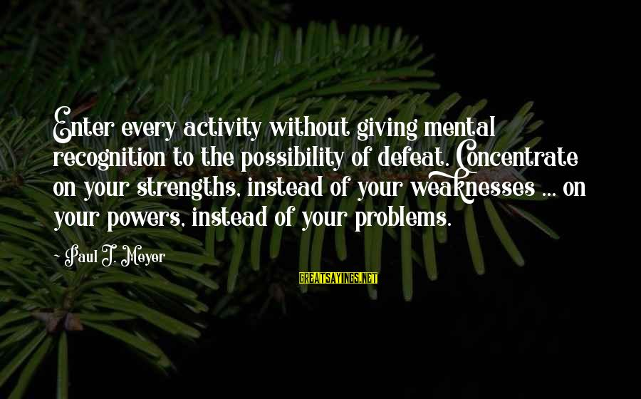 Mental Problems Sayings By Paul J. Meyer: Enter every activity without giving mental recognition to the possibility of defeat. Concentrate on your