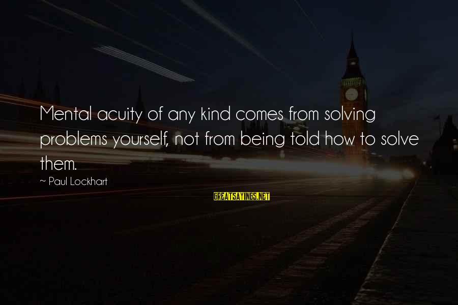 Mental Problems Sayings By Paul Lockhart: Mental acuity of any kind comes from solving problems yourself, not from being told how