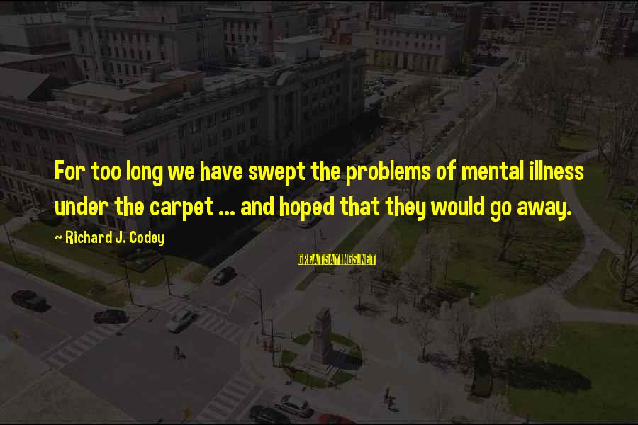 Mental Problems Sayings By Richard J. Codey: For too long we have swept the problems of mental illness under the carpet ...