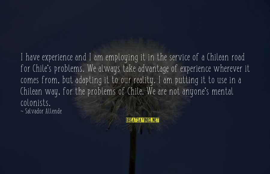 Mental Problems Sayings By Salvador Allende: I have experience and I am employing it in the service of a Chilean road