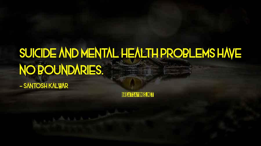 Mental Problems Sayings By Santosh Kalwar: Suicide and mental health problems have no boundaries.