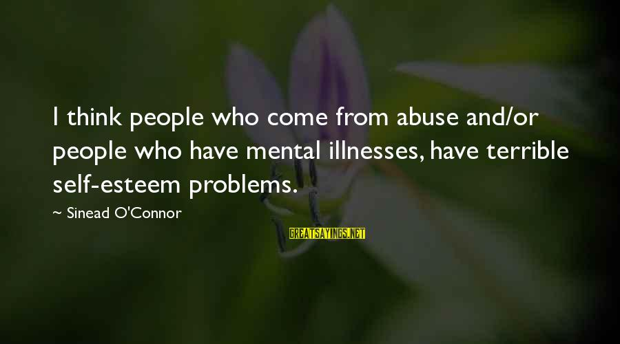 Mental Problems Sayings By Sinead O'Connor: I think people who come from abuse and/or people who have mental illnesses, have terrible