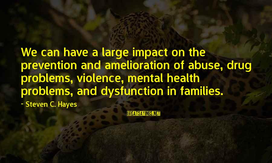 Mental Problems Sayings By Steven C. Hayes: We can have a large impact on the prevention and amelioration of abuse, drug problems,