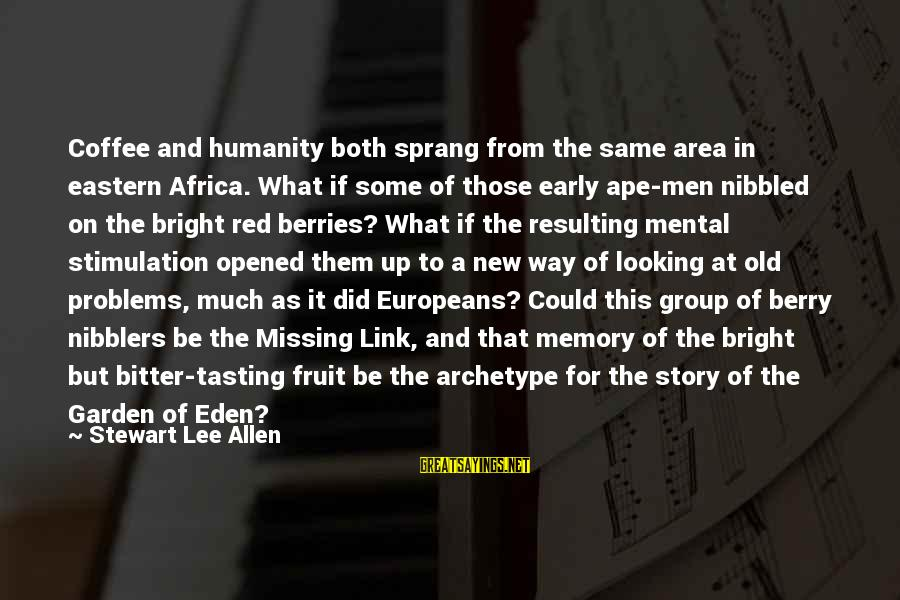 Mental Problems Sayings By Stewart Lee Allen: Coffee and humanity both sprang from the same area in eastern Africa. What if some