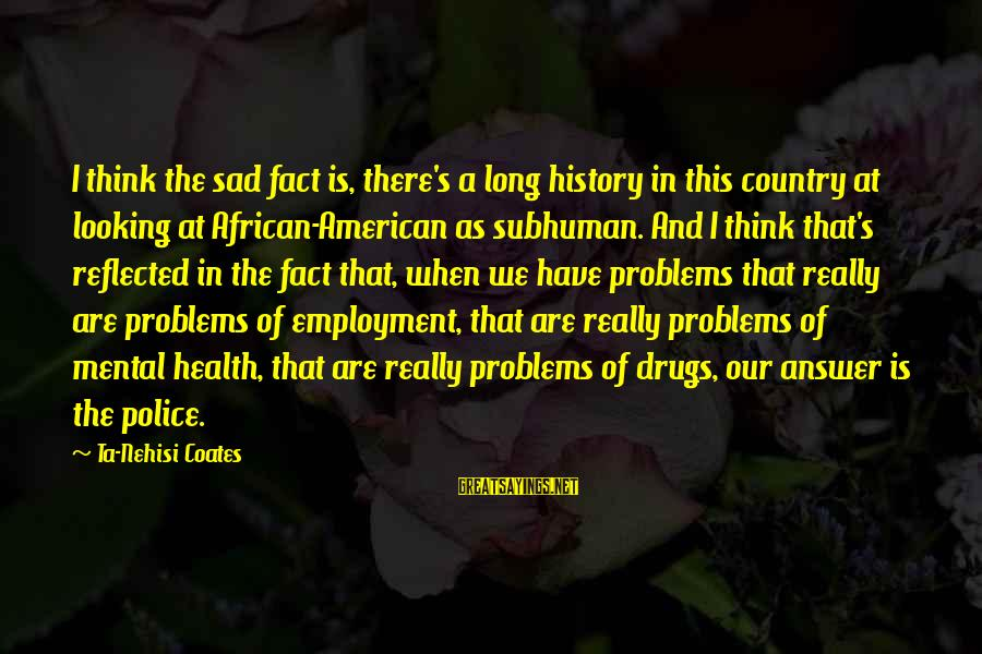 Mental Problems Sayings By Ta-Nehisi Coates: I think the sad fact is, there's a long history in this country at looking
