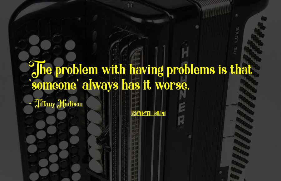Mental Problems Sayings By Tiffany Madison: The problem with having problems is that 'someone' always has it worse.