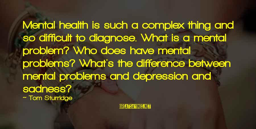 Mental Problems Sayings By Tom Sturridge: Mental health is such a complex thing and so difficult to diagnose. What is a
