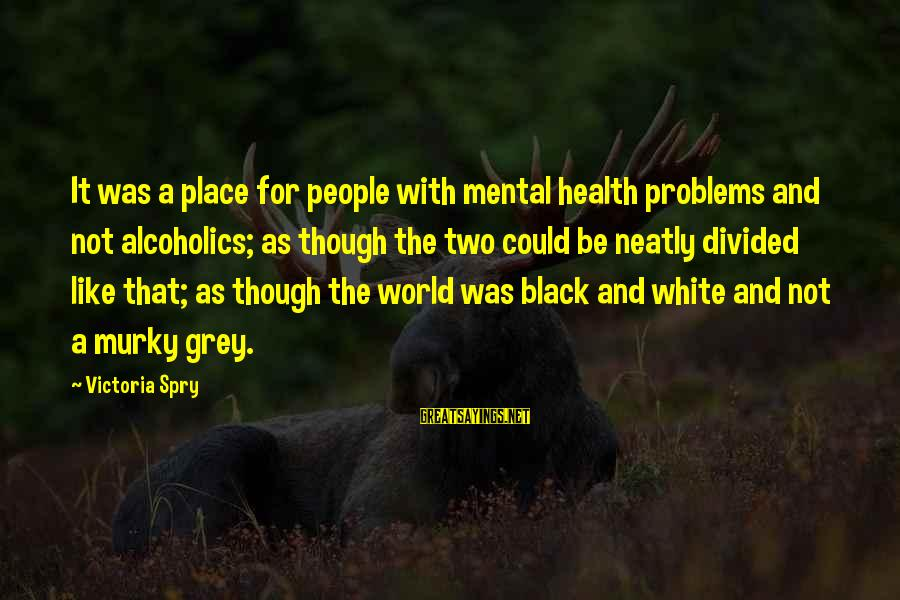 Mental Problems Sayings By Victoria Spry: It was a place for people with mental health problems and not alcoholics; as though