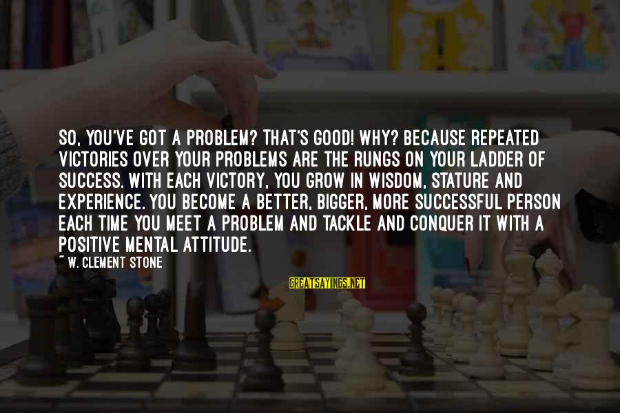 Mental Problems Sayings By W. Clement Stone: So, you've got a problem? That's good! Why? Because repeated victories over your problems are