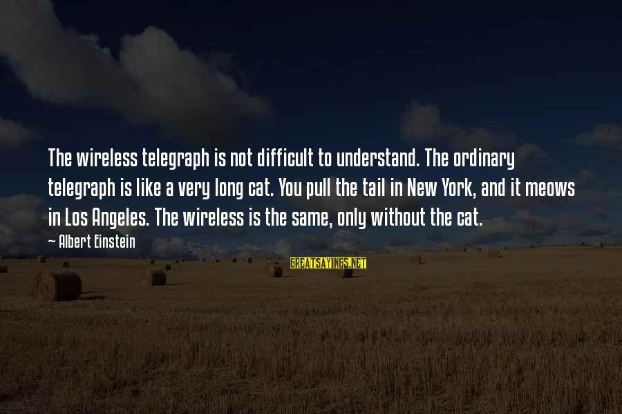 Meows Sayings By Albert Einstein: The wireless telegraph is not difficult to understand. The ordinary telegraph is like a very