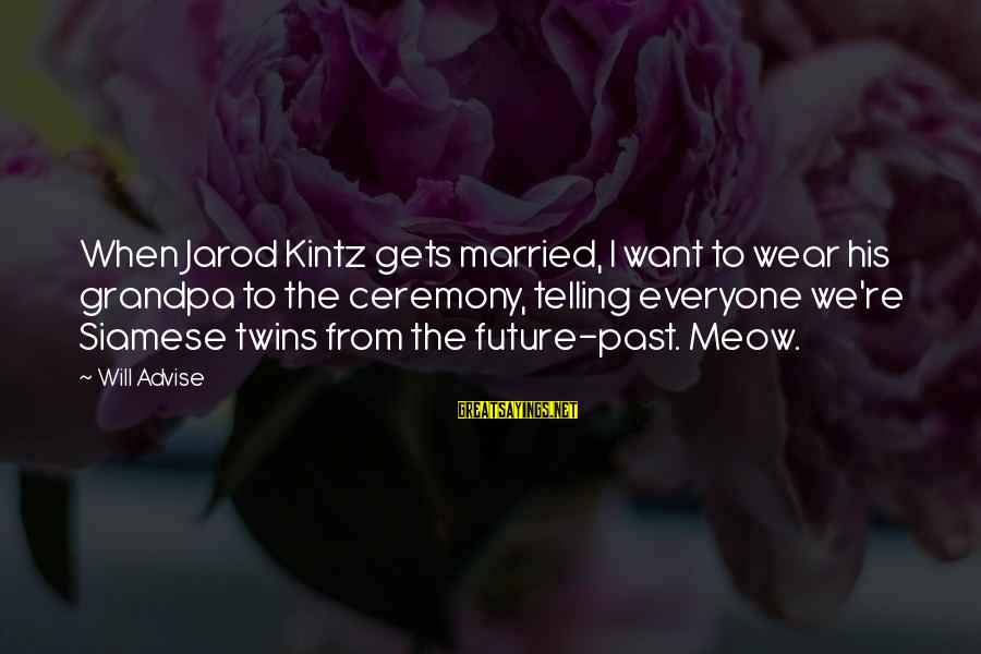 Meows Sayings By Will Advise: When Jarod Kintz gets married, I want to wear his grandpa to the ceremony, telling