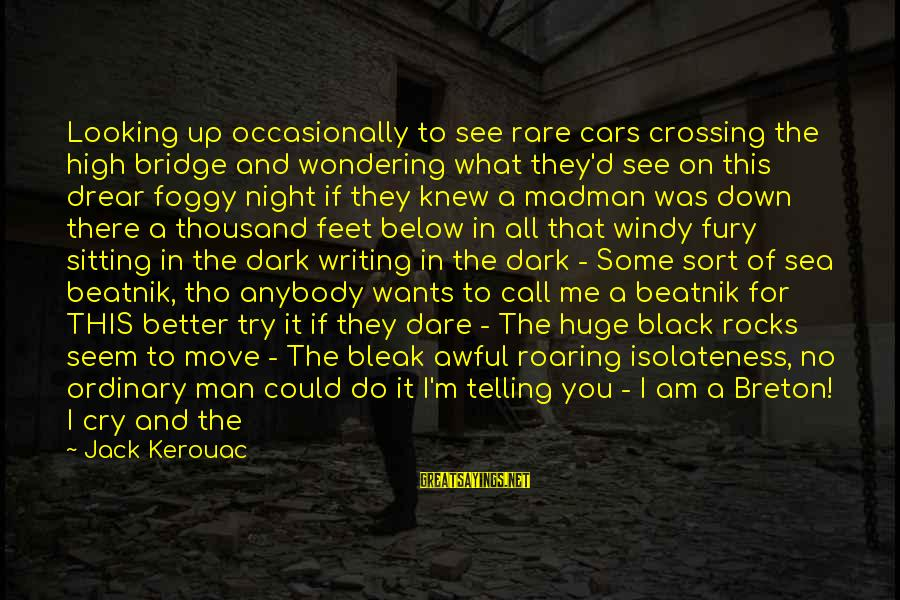 Mer Sayings By Jack Kerouac: Looking up occasionally to see rare cars crossing the high bridge and wondering what they'd