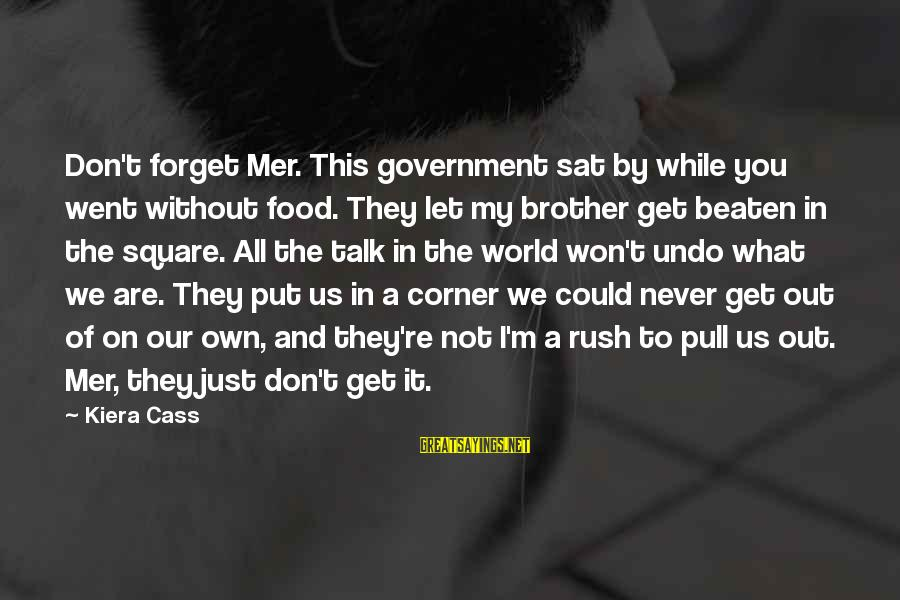 Mer Sayings By Kiera Cass: Don't forget Mer. This government sat by while you went without food. They let my