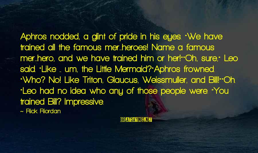 "Mer Sayings By Rick Riordan: Aphros nodded, a glint of pride in his eyes. ""We have trained all the famous"