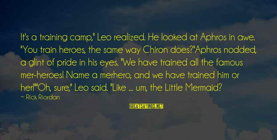 "Mer Sayings By Rick Riordan: It's a training camp,"" Leo realized. He looked at Aphros in awe. ""You train heroes,"