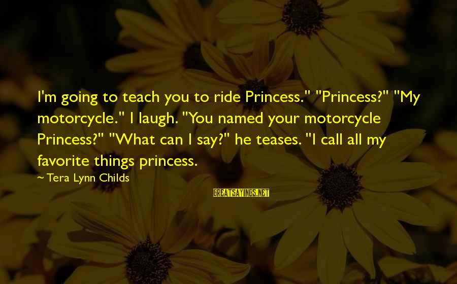 "Mer Sayings By Tera Lynn Childs: I'm going to teach you to ride Princess."" ""Princess?"" ""My motorcycle."" I laugh. ""You named"