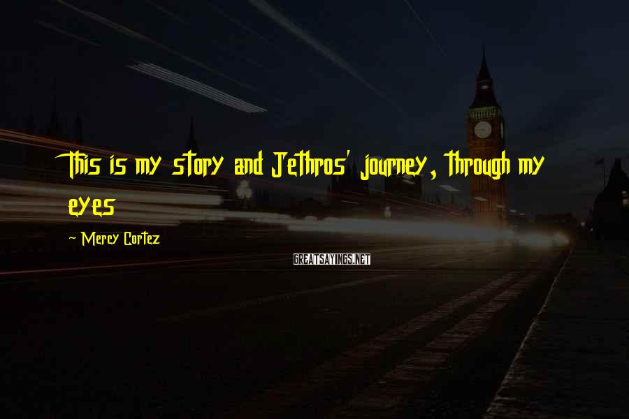 Mercy Cortez Sayings: This is my story and Jethros' journey, through my eyes