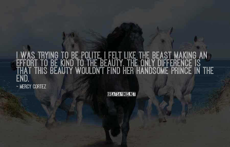 Mercy Cortez Sayings: I was trying to be polite, I felt like the beast making an effort to