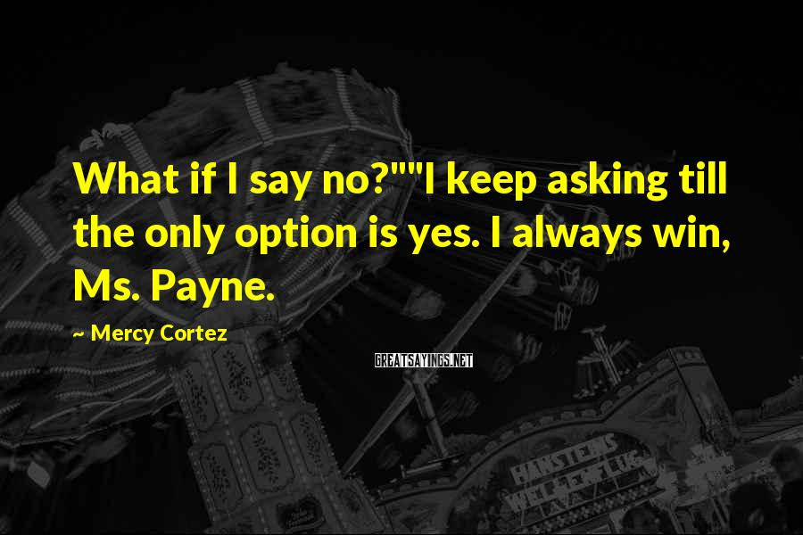 """Mercy Cortez Sayings: What if I say no?""""""""I keep asking till the only option is yes. I always"""