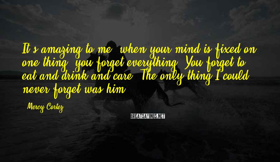 Mercy Cortez Sayings: It's amazing to me; when your mind is fixed on one thing, you forget everything.