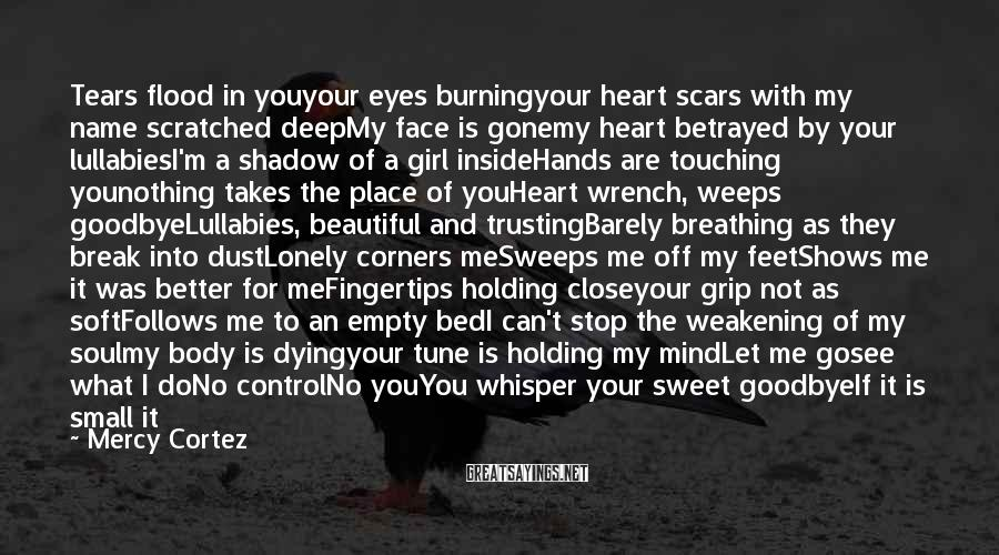 Mercy Cortez Sayings: Tears flood in youyour eyes burningyour heart scars with my name scratched deepMy face is