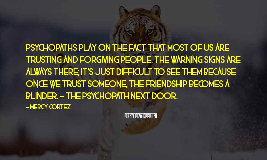 Mercy Cortez Sayings: Psychopaths play on the fact that most of us are trusting and forgiving people. The