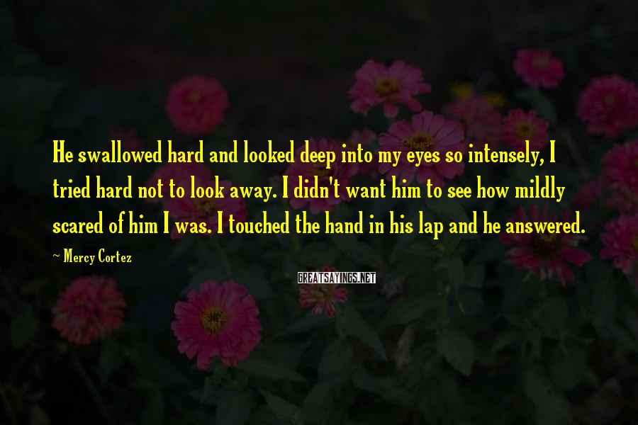 Mercy Cortez Sayings: He swallowed hard and looked deep into my eyes so intensely, I tried hard not