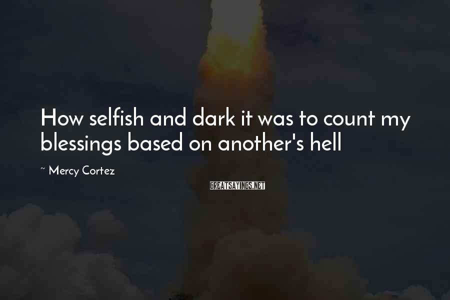 Mercy Cortez Sayings: How selfish and dark it was to count my blessings based on another's hell