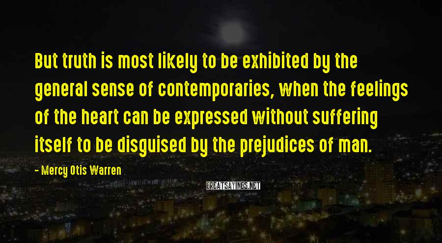 Mercy Otis Warren Sayings: But truth is most likely to be exhibited by the general sense of contemporaries, when