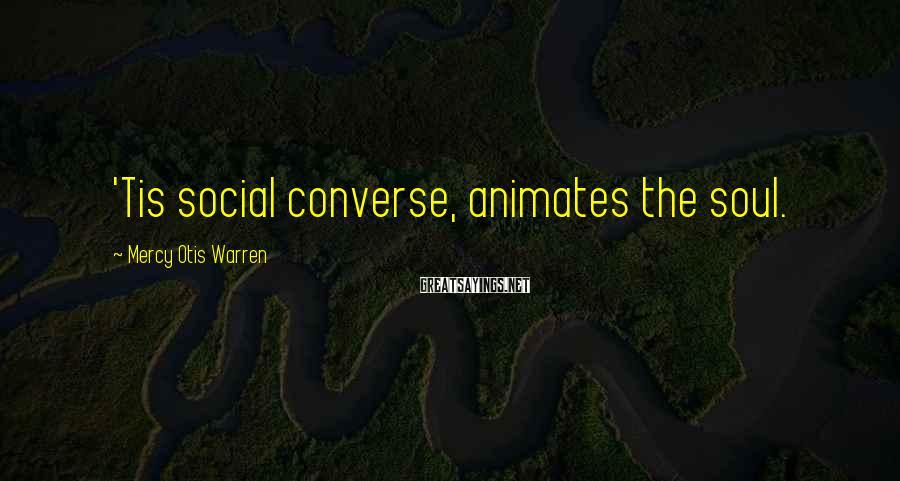 Mercy Otis Warren Sayings: 'Tis social converse, animates the soul.