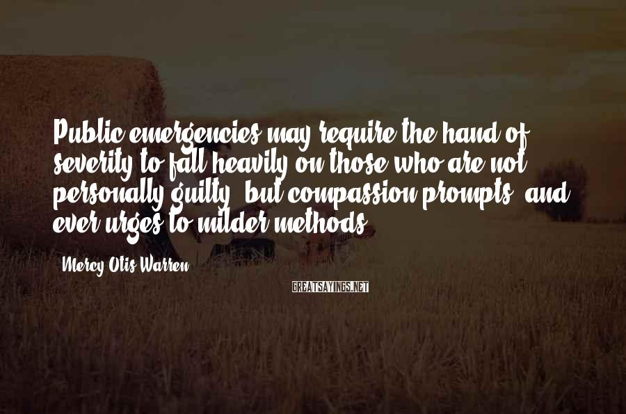 Mercy Otis Warren Sayings: Public emergencies may require the hand of severity to fall heavily on those who are