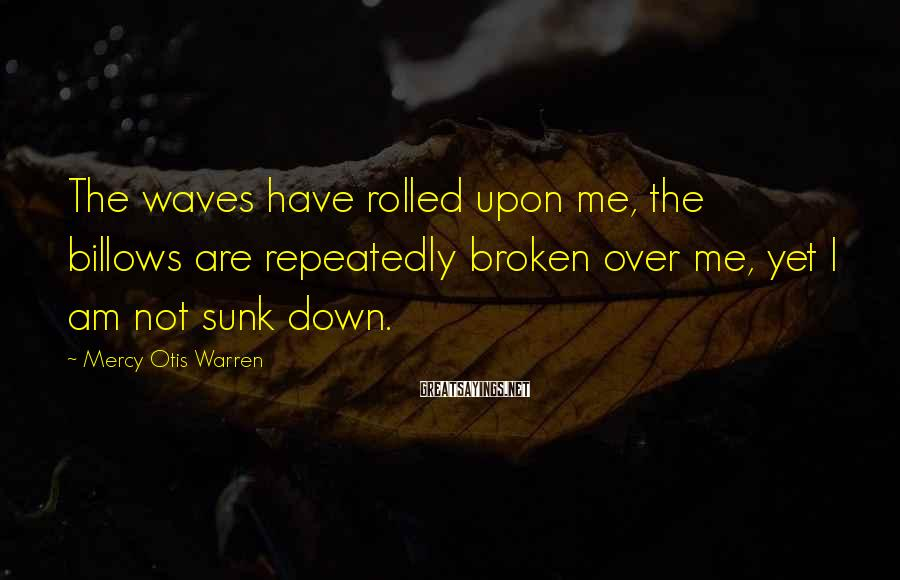 Mercy Otis Warren Sayings: The waves have rolled upon me, the billows are repeatedly broken over me, yet I