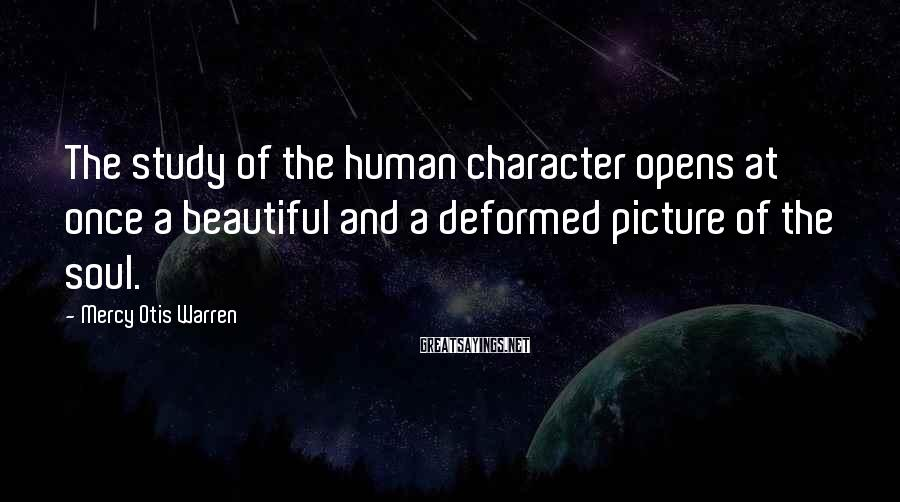 Mercy Otis Warren Sayings: The study of the human character opens at once a beautiful and a deformed picture