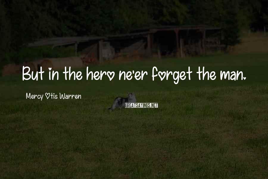 Mercy Otis Warren Sayings: But in the hero ne'er forget the man.