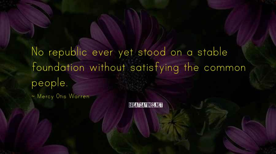 Mercy Otis Warren Sayings: No republic ever yet stood on a stable foundation without satisfying the common people.
