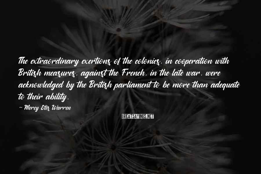 Mercy Otis Warren Sayings: The extraordinary exertions of the colonies, in cooperation with British measures, against the French, in