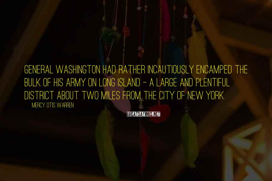 Mercy Otis Warren Sayings: General Washington had rather incautiously encamped the bulk of his army on Long Island -