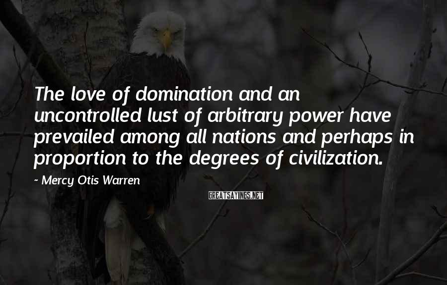 Mercy Otis Warren Sayings: The love of domination and an uncontrolled lust of arbitrary power have prevailed among all