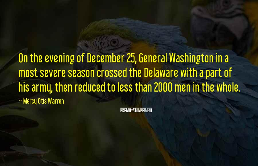 Mercy Otis Warren Sayings: On the evening of December 25, General Washington in a most severe season crossed the