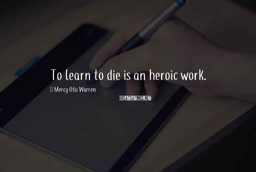 Mercy Otis Warren Sayings: To learn to die is an heroic work.