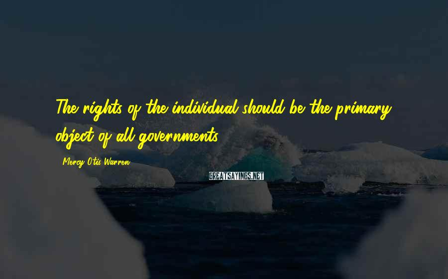 Mercy Otis Warren Sayings: The rights of the individual should be the primary object of all governments.