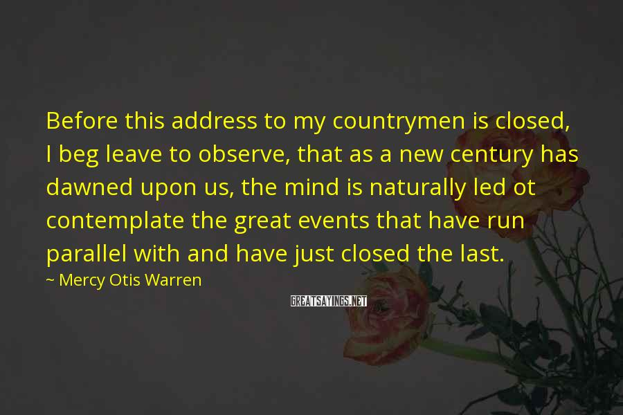 Mercy Otis Warren Sayings: Before this address to my countrymen is closed, I beg leave to observe, that as