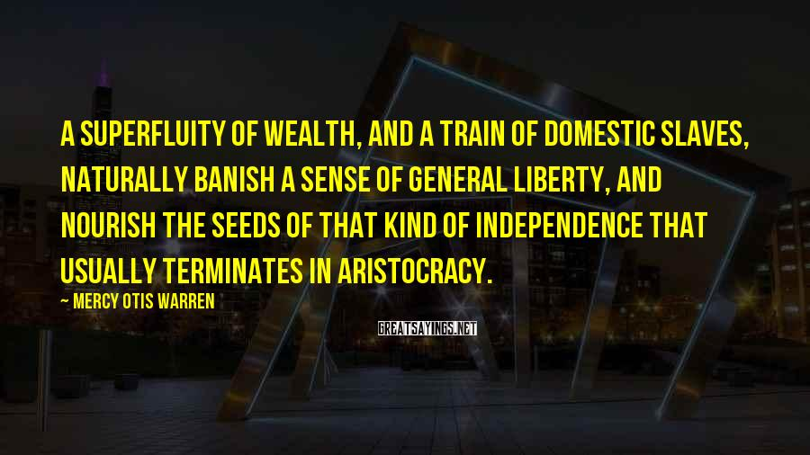 Mercy Otis Warren Sayings: A superfluity of wealth, and a train of domestic slaves, naturally banish a sense of