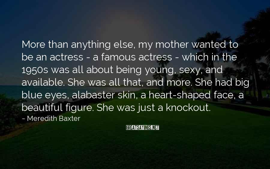 Meredith Baxter Sayings: More than anything else, my mother wanted to be an actress - a famous actress