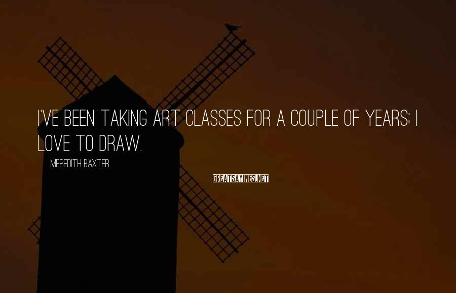 Meredith Baxter Sayings: I've been taking art classes for a couple of years; I love to draw.